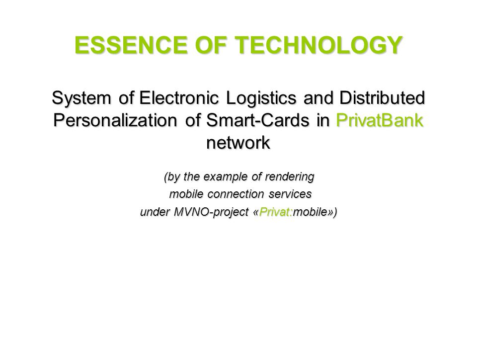 ESSENCE OF TECHNOLOGY System of Electronic Logistics and Distributed Personalization of Smart-Cards in PrivatBank network (by the example of rendering mobile connection services mobile connection services under MVNO-project «Privat:mobile»)