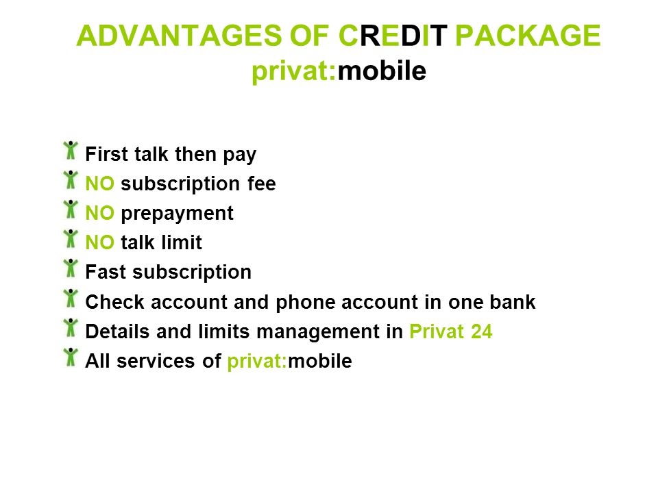 ADVANTAGES OF CREDIT PACKAGE privat:mobile First talk then pay NO subscription fee NO prepayment NO talk limit Fast subscription Check account and phone account in one bank Details and limits management in Privat 24 All services of privat:mobile