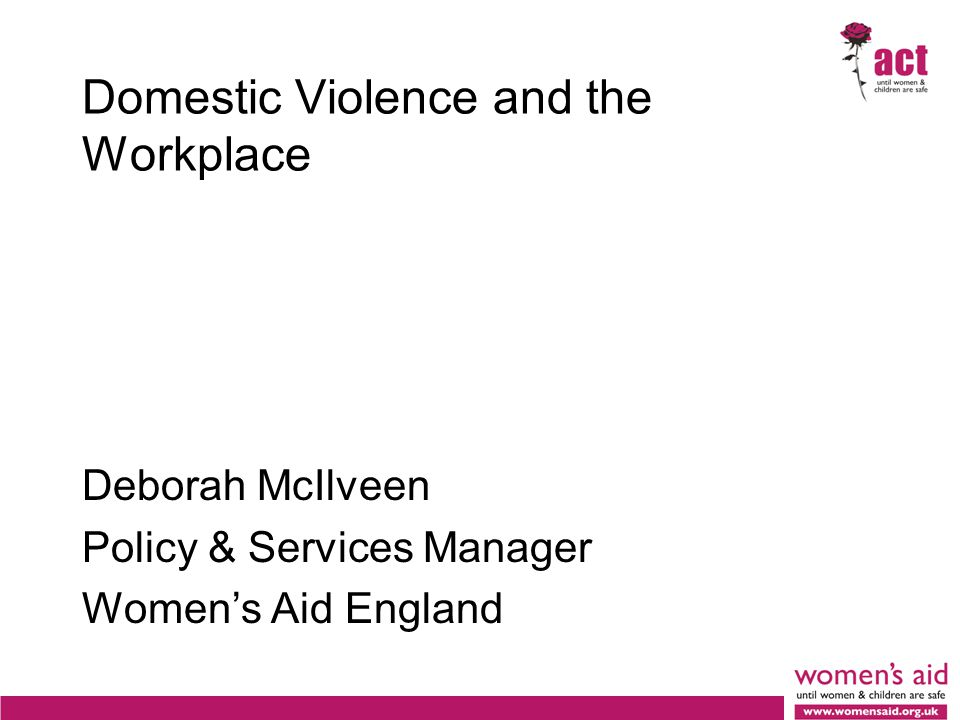 Domestic Violence and the Workplace Deborah McIlveen Policy & Services Manager Women's Aid England