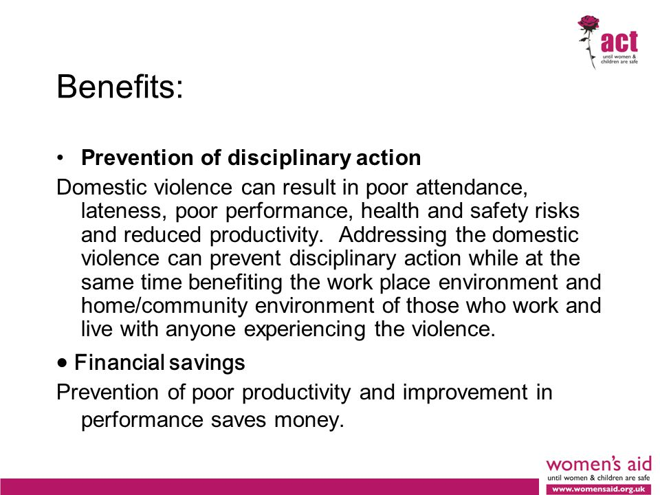 Benefits: Prevention of disciplinary action Domestic violence can result in poor attendance, lateness, poor performance, health and safety risks and reduced productivity.