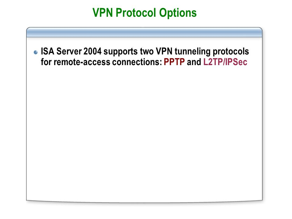 VPN Protocol Options ISA Server 2004 supports two VPN tunneling protocols for remote-access connections: PPTP and L2TP/IPSec