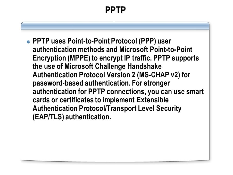 PPTP PPTP uses Point-to-Point Protocol (PPP) user authentication methods and Microsoft Point-to-Point Encryption (MPPE) to encrypt IP traffic.