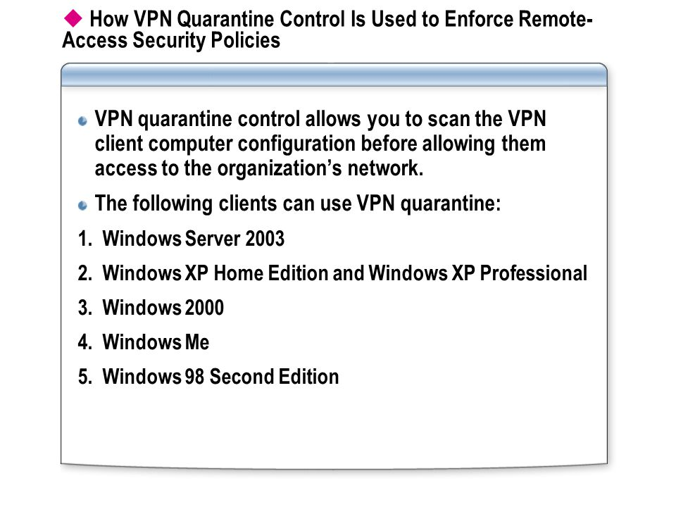  How VPN Quarantine Control Is Used to Enforce Remote- Access Security Policies VPN quarantine control allows you to scan the VPN client computer configuration before allowing them access to the organization's network.
