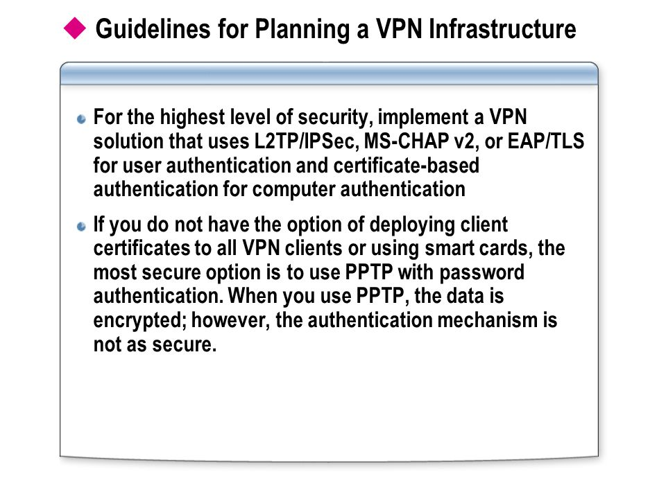  Guidelines for Planning a VPN Infrastructure For the highest level of security, implement a VPN solution that uses L2TP/IPSec, MS-CHAP v2, or EAP/TLS for user authentication and certificate-based authentication for computer authentication If you do not have the option of deploying client certificates to all VPN clients or using smart cards, the most secure option is to use PPTP with password authentication.