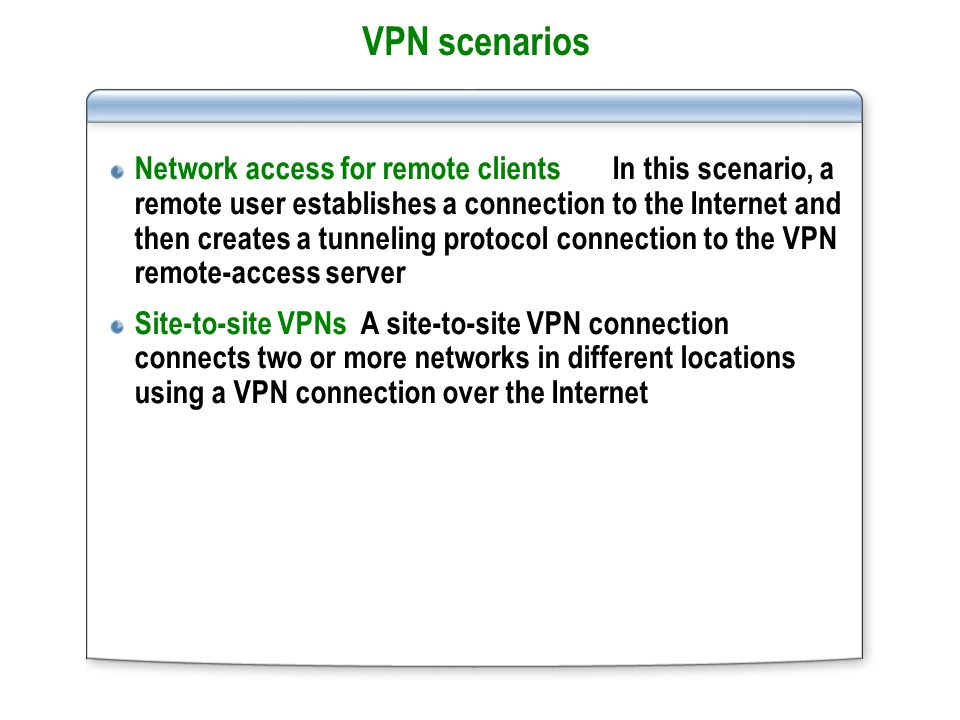 VPN scenarios Network access for remote clients In this scenario, a remote user establishes a connection to the Internet and then creates a tunneling protocol connection to the VPN remote-access server Site-to-site VPNs A site-to-site VPN connection connects two or more networks in different locations using a VPN connection over the Internet