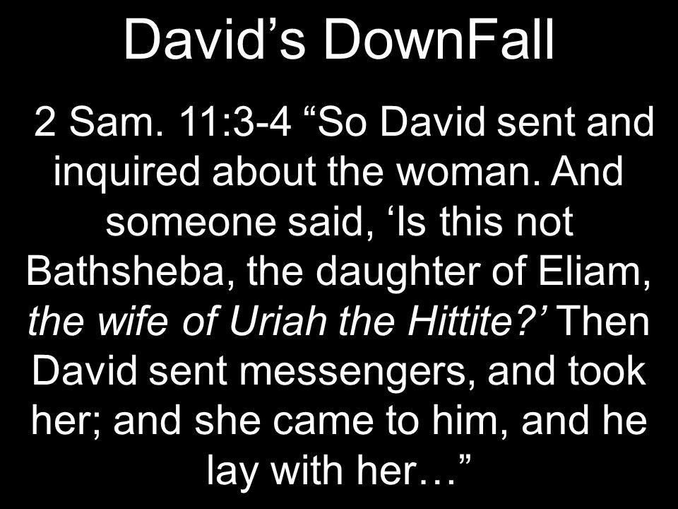 David's DownFall 2 Sam. 11:3-4 So David sent and inquired about the woman.