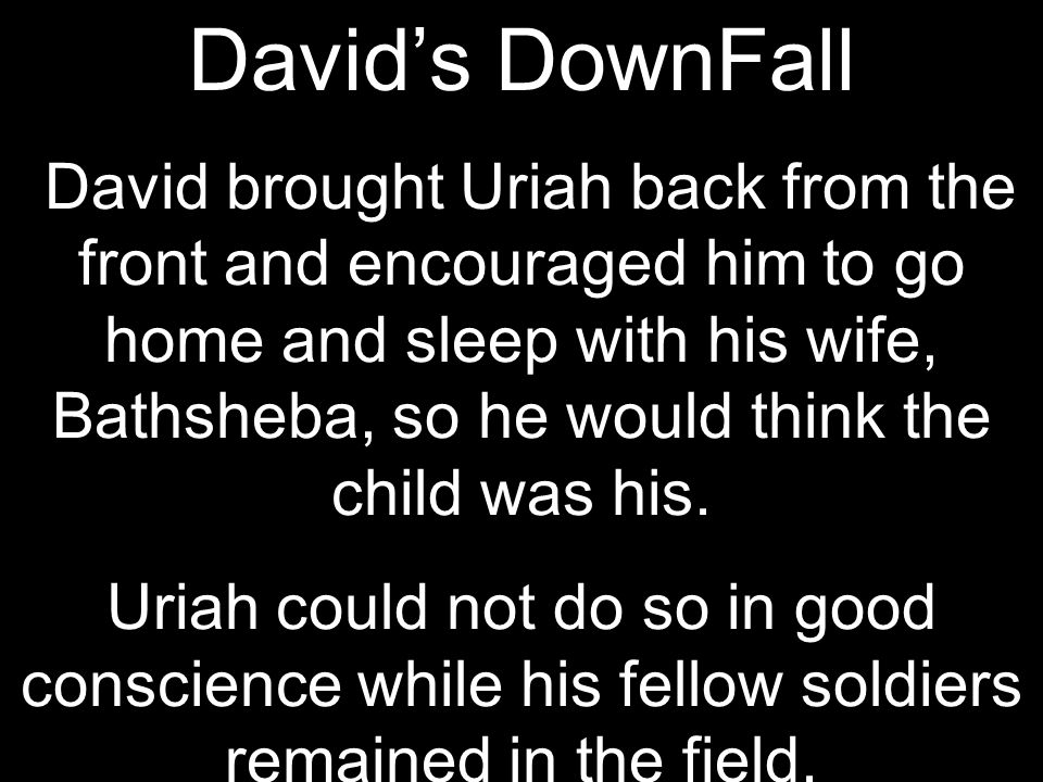 David's DownFall David brought Uriah back from the front and encouraged him to go home and sleep with his wife, Bathsheba, so he would think the child was his.
