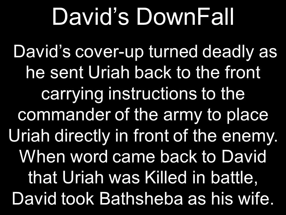 David's DownFall David's cover-up turned deadly as he sent Uriah back to the front carrying instructions to the commander of the army to place Uriah directly in front of the enemy.
