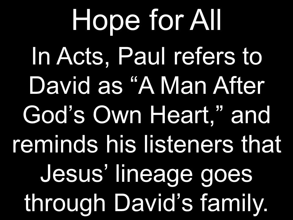 Hope for All In Acts, Paul refers to David as A Man After God's Own Heart, and reminds his listeners that Jesus' lineage goes through David's family.