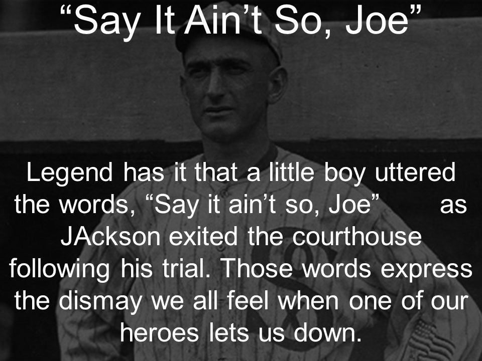 Say It Ain't So, Joe Legend has it that a little boy uttered the words, Say it ain't so, Joe as JAckson exited the courthouse following his trial.