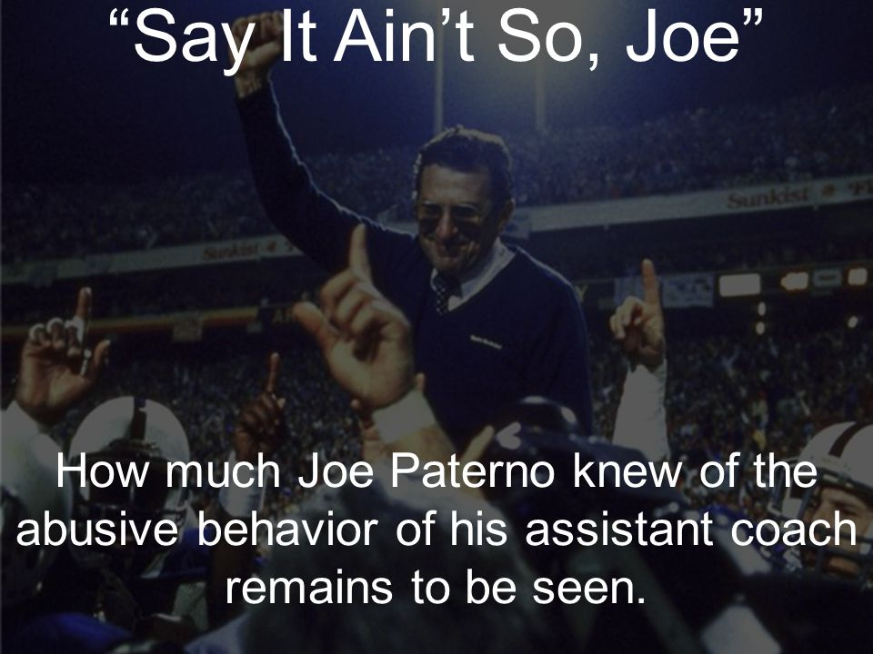 When Heroes Let Us Down Say It Ain't So, Joe Joe Paterno Say It Ain't So, Joe How much Joe Paterno knew of the abusive behavior of his assistant coach remains to be seen.