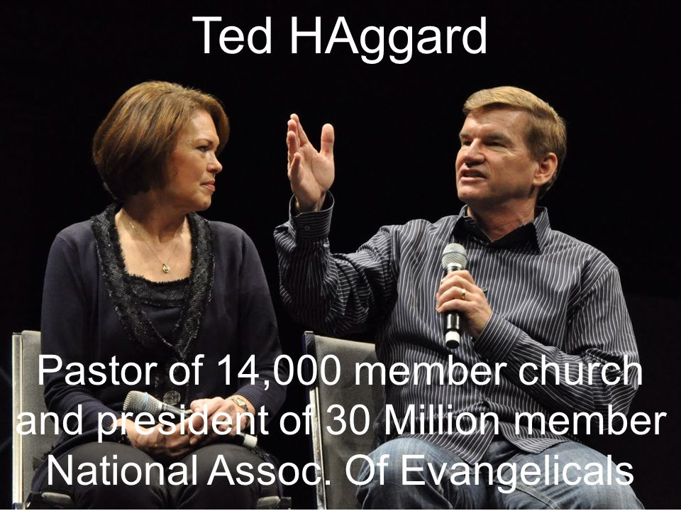 Ted HAggard Pastor of 14,000 member church and president of 30 Million member National Assoc.