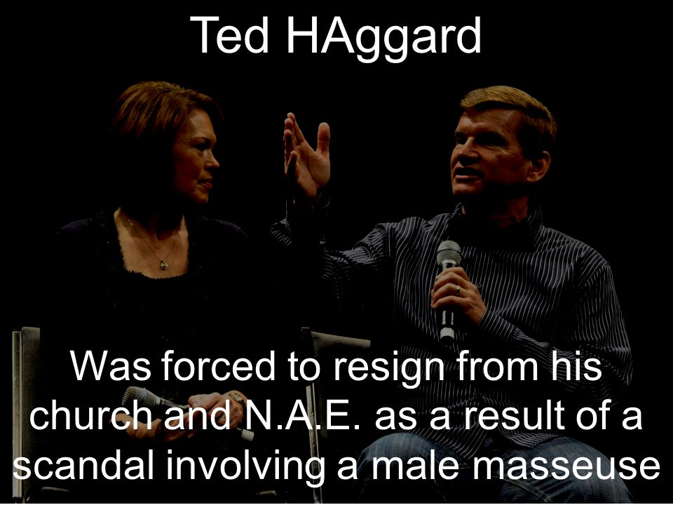Ted HAggard Was forced to resign from his church and N.A.E.