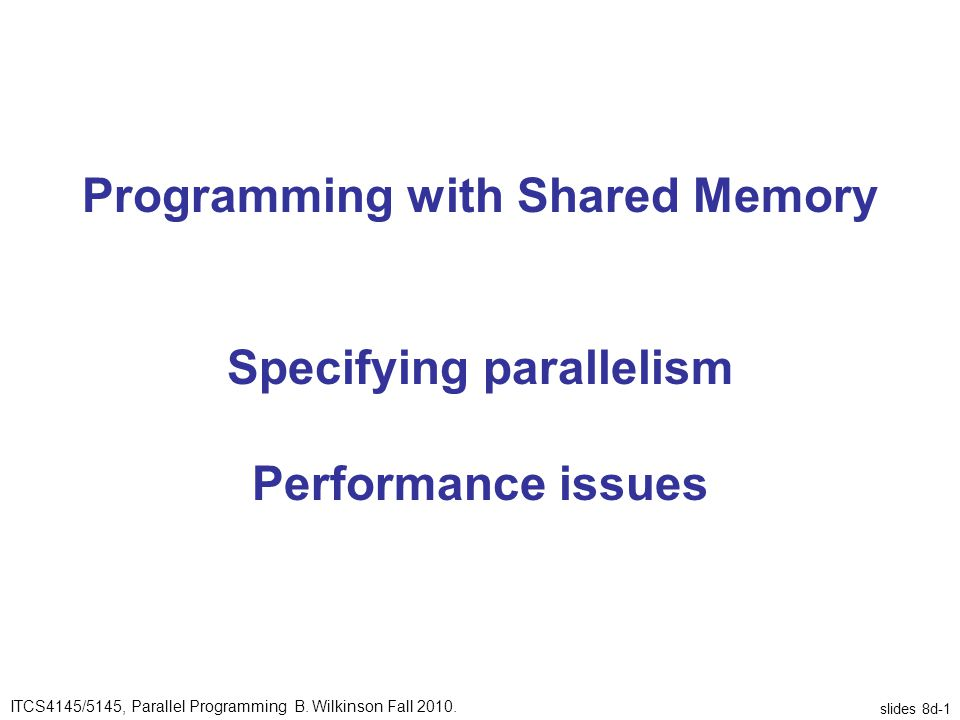 slides 8d-1 Programming with Shared Memory Specifying parallelism Performance issues ITCS4145/5145, Parallel Programming B.
