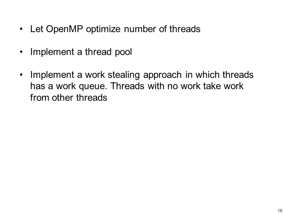 16 Let OpenMP optimize number of threads Implement a thread pool Implement a work stealing approach in which threads has a work queue.