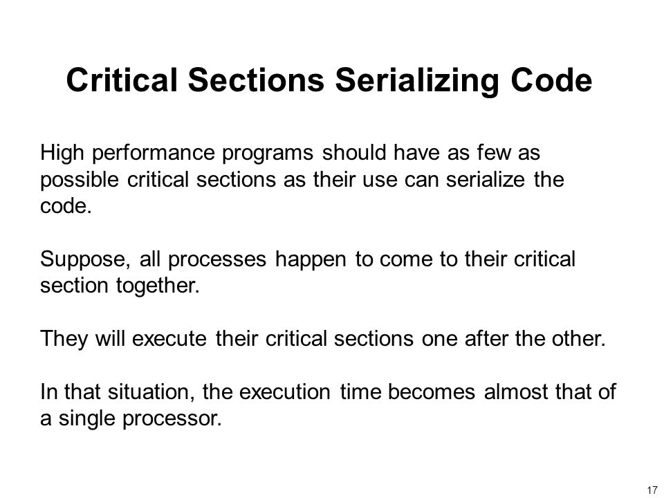 17 Critical Sections Serializing Code High performance programs should have as few as possible critical sections as their use can serialize the code.