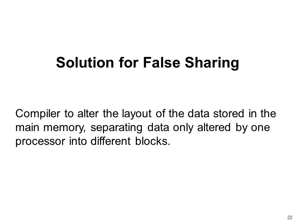 22 Solution for False Sharing Compiler to alter the layout of the data stored in the main memory, separating data only altered by one processor into different blocks.