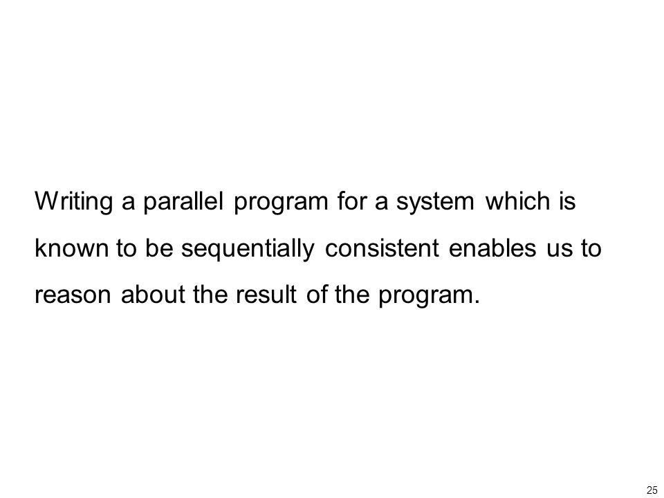 25 Writing a parallel program for a system which is known to be sequentially consistent enables us to reason about the result of the program.