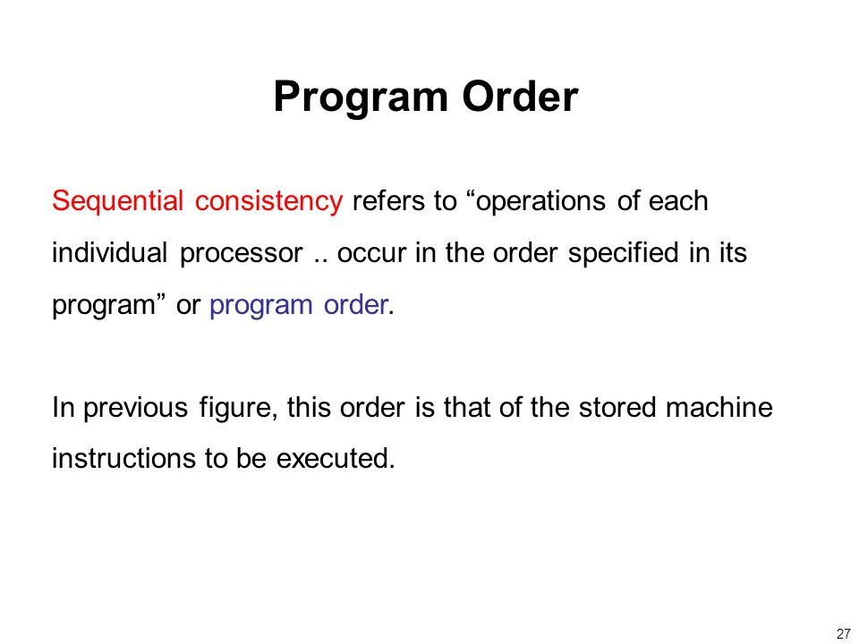 27 Program Order Sequential consistency refers to operations of each individual processor..