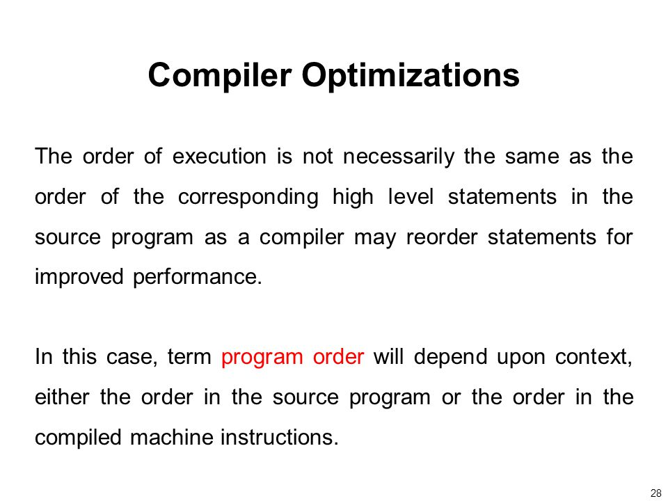 28 Compiler Optimizations The order of execution is not necessarily the same as the order of the corresponding high level statements in the source program as a compiler may reorder statements for improved performance.