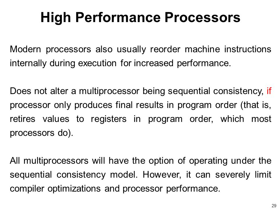 29 High Performance Processors Modern processors also usually reorder machine instructions internally during execution for increased performance.