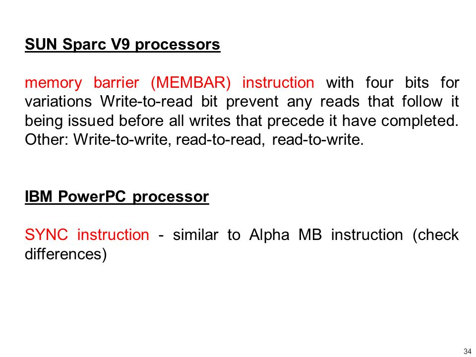 34 SUN Sparc V9 processors memory barrier (MEMBAR) instruction with four bits for variations Write-to-read bit prevent any reads that follow it being issued before all writes that precede it have completed.