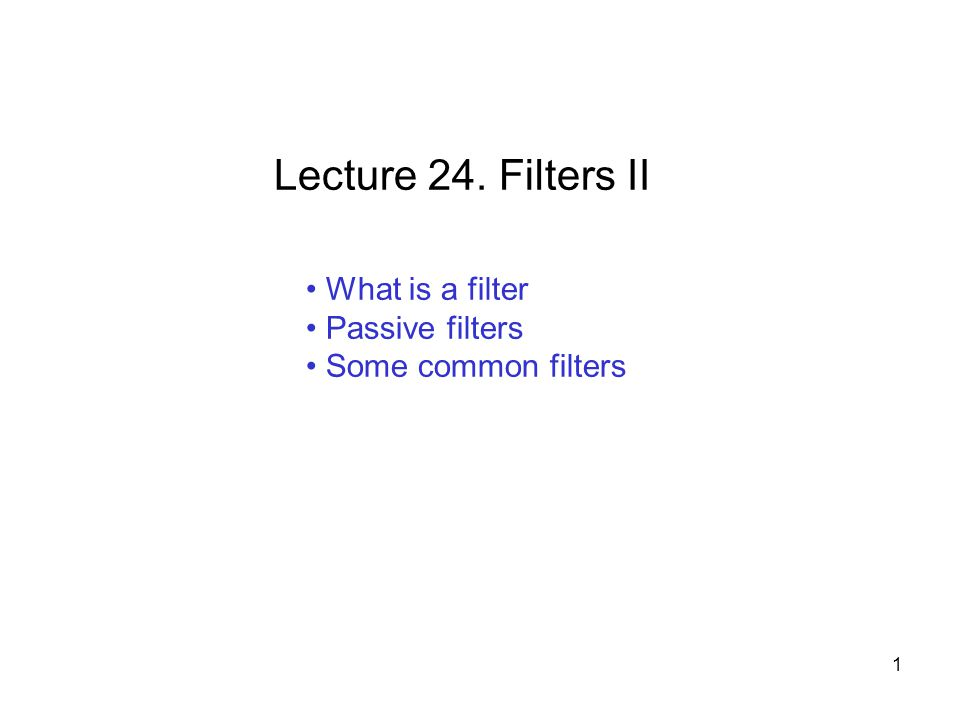 What is a filter Passive filters Some common filters Lecture 24. Filters II 1