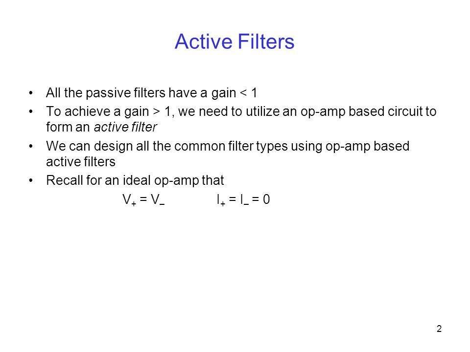 2 Active Filters All the passive filters have a gain < 1 To achieve a gain > 1, we need to utilize an op-amp based circuit to form an active filter We can design all the common filter types using op-amp based active filters Recall for an ideal op-amp that V + = V – I + = I – = 0