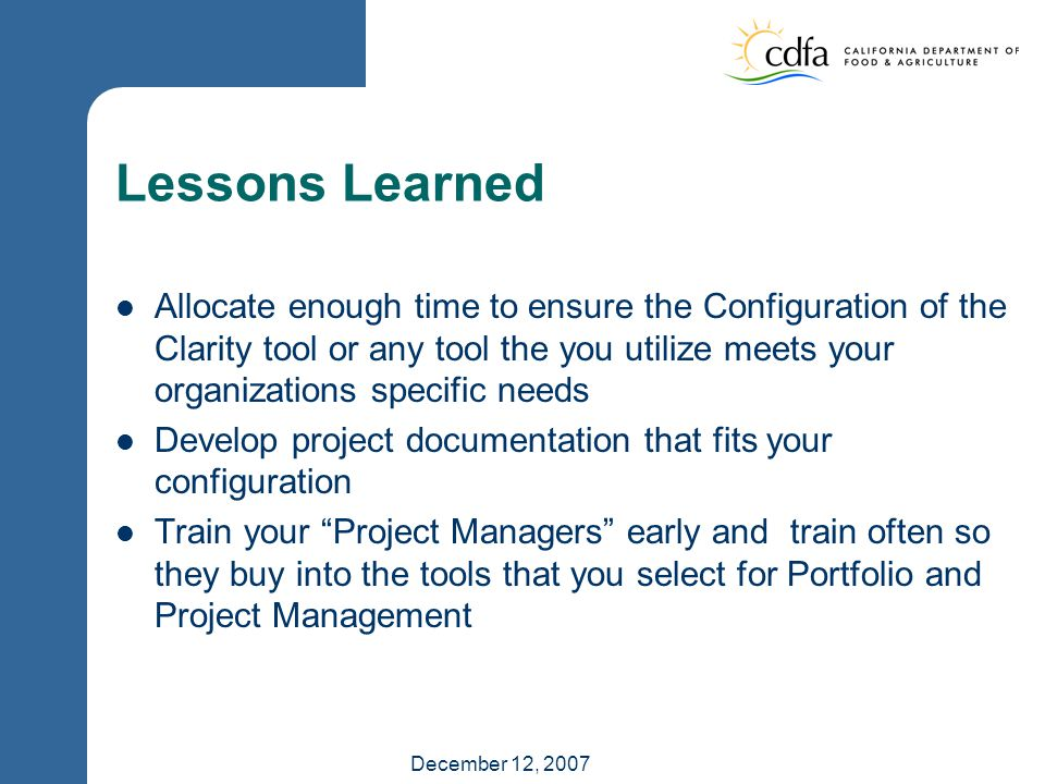 December 12, 2007 Lessons Learned Allocate enough time to ensure the Configuration of the Clarity tool or any tool the you utilize meets your organizations specific needs Develop project documentation that fits your configuration Train your Project Managers early and train often so they buy into the tools that you select for Portfolio and Project Management