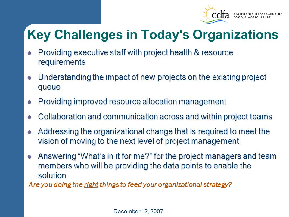 December 12, 2007 Key Challenges in Today s Organizations Providing executive staff with project health & resource requirements Providing executive staff with project health & resource requirements Understanding the impact of new projects on the existing project queue Understanding the impact of new projects on the existing project queue Providing improved resource allocation management Providing improved resource allocation management Collaboration and communication across and within project teams Collaboration and communication across and within project teams Addressing the organizational change that is required to meet the vision of moving to the next level of project management Addressing the organizational change that is required to meet the vision of moving to the next level of project management Answering What's in it for me for the project managers and team members who will be providing the data points to enable the solution Answering What's in it for me for the project managers and team members who will be providing the data points to enable the solution Are you doing the right things to feed your organizational strategy
