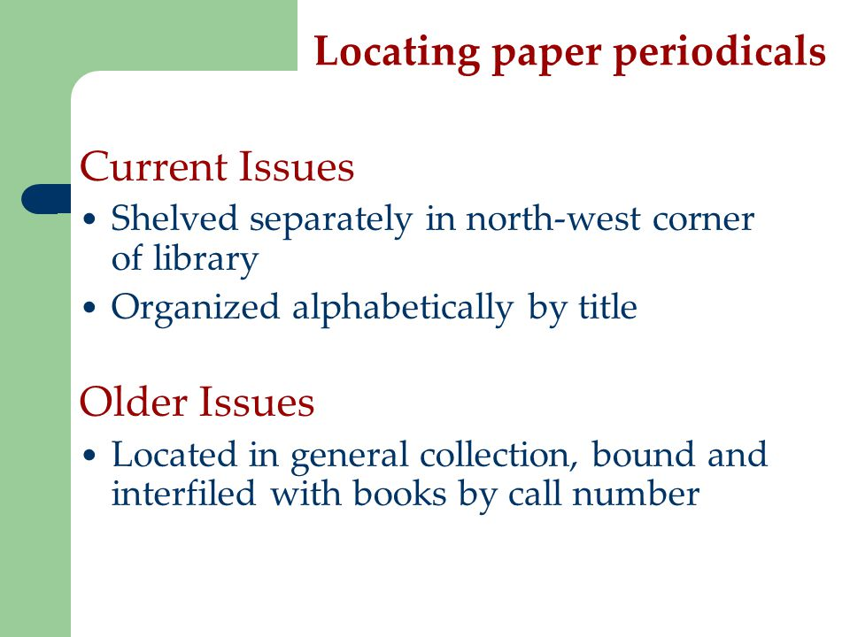Locating paper periodicals Current Issues Shelved separately in north-west corner of library Organized alphabetically by title Older Issues Located in general collection, bound and interfiled with books by call number