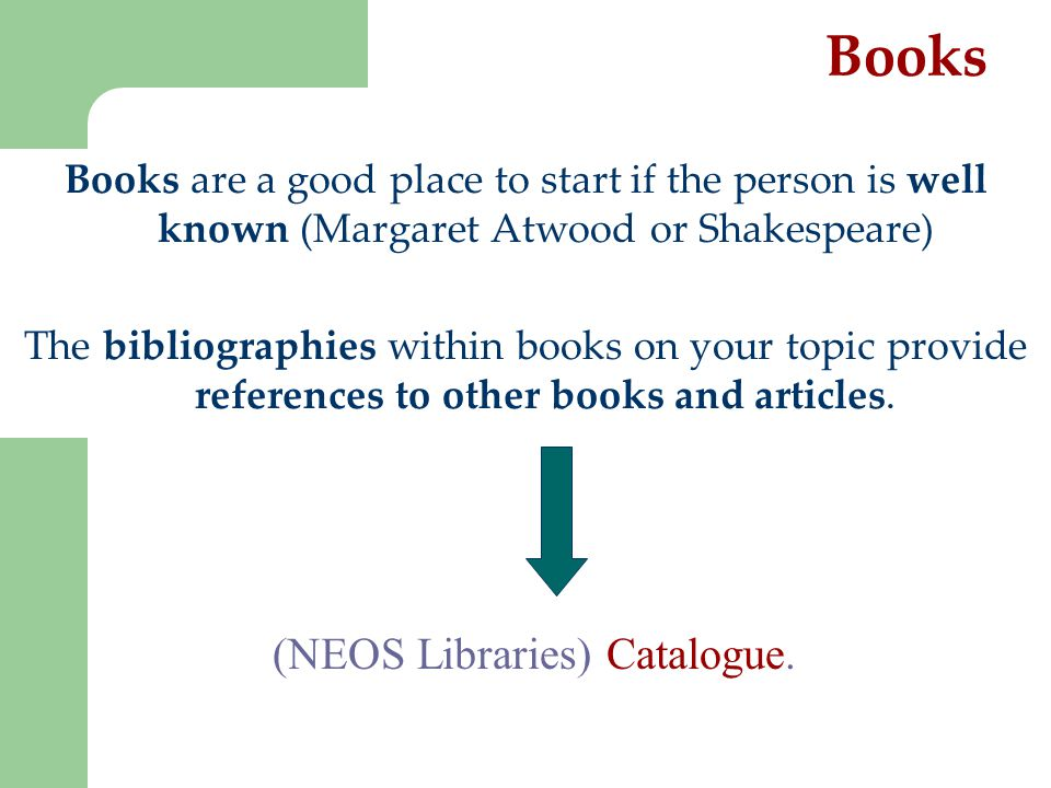 Books Books are a good place to start if the person is well known (Margaret Atwood or Shakespeare) The bibliographies within books on your topic provide references to other books and articles.