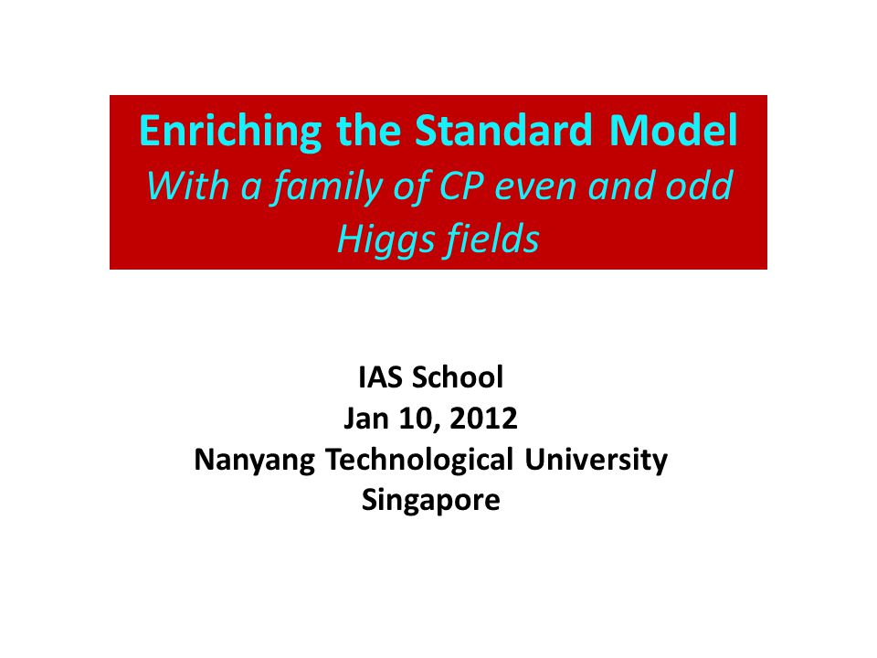 Enriching the Standard Model With a family of CP even and odd Higgs fields IAS School Jan 10, 2012 Nanyang Technological University Singapore