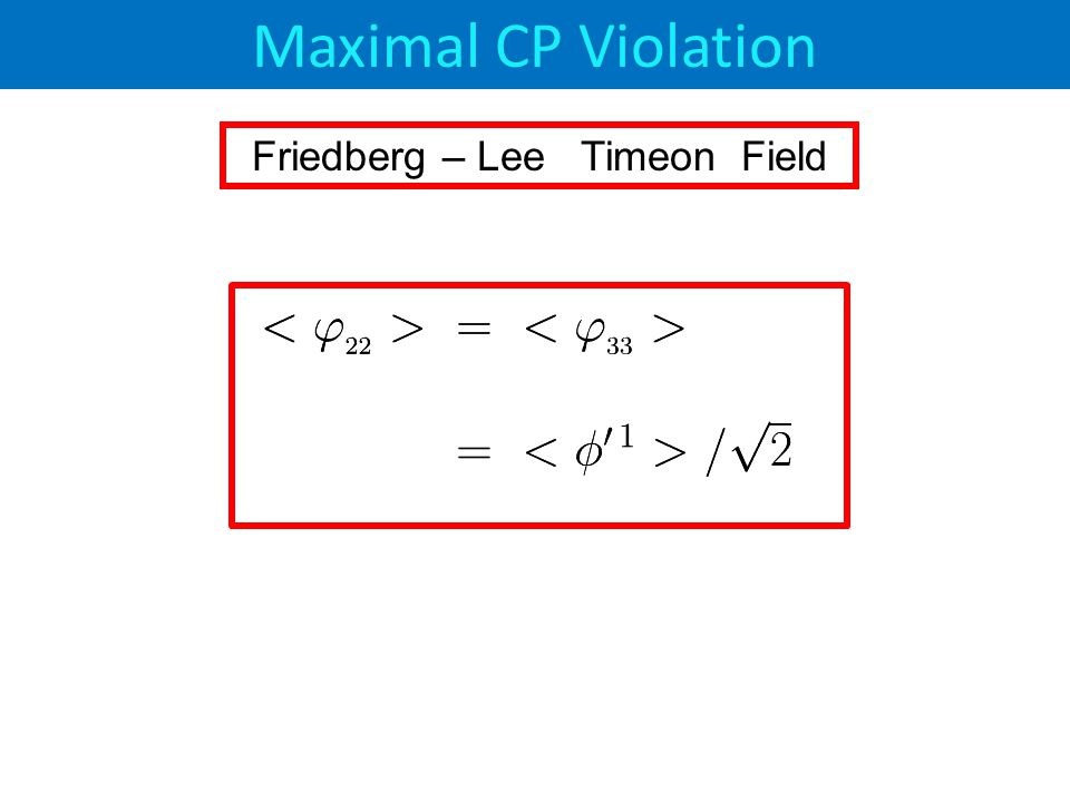 Maximal CP Violation Friedberg – Lee Timeon Field