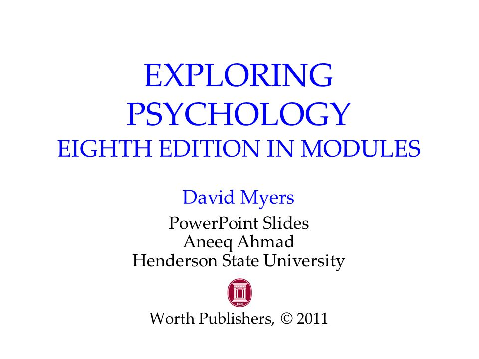 EXPLORING PSYCHOLOGY EIGHTH EDITION IN MODULES David Myers PowerPoint Slides Aneeq Ahmad Henderson State University Worth Publishers, © 2011