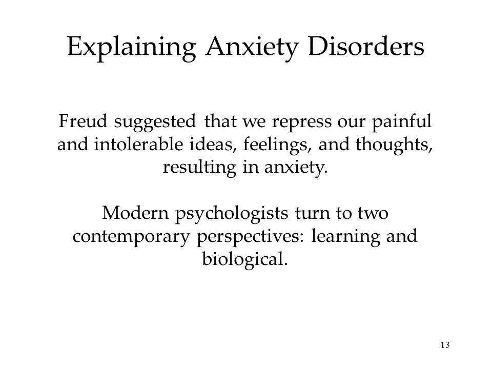 13 Explaining Anxiety Disorders Freud suggested that we repress our painful and intolerable ideas, feelings, and thoughts, resulting in anxiety.