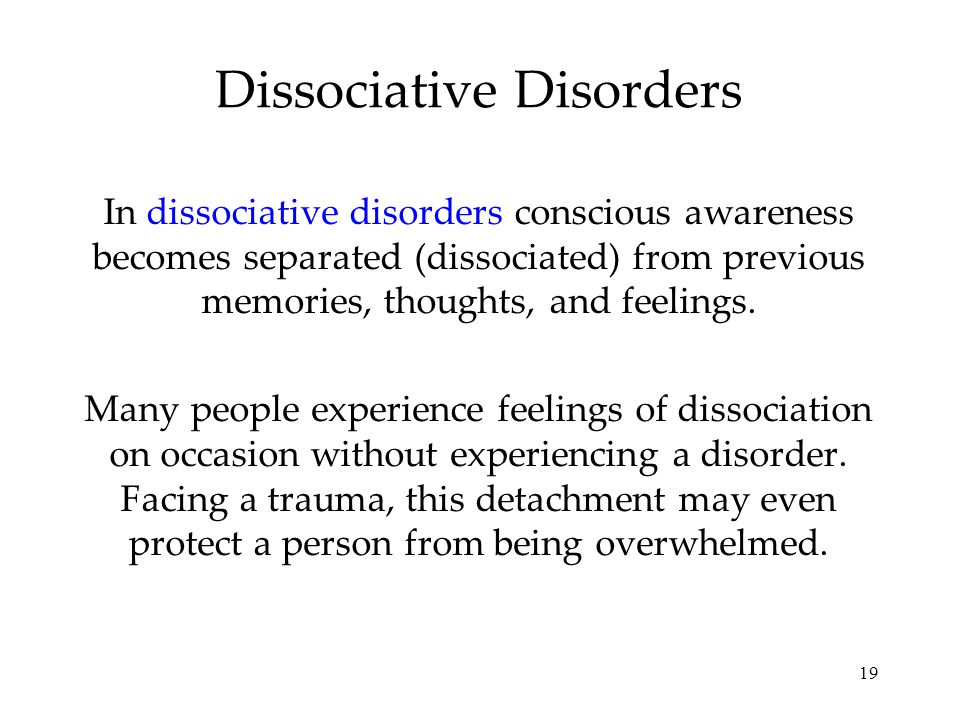 19 Dissociative Disorders In dissociative disorders conscious awareness becomes separated (dissociated) from previous memories, thoughts, and feelings.