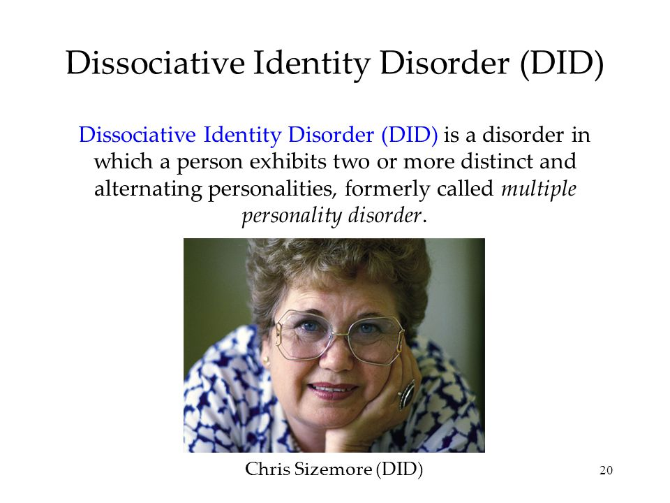 20 Dissociative Identity Disorder (DID) Dissociative Identity Disorder (DID) is a disorder in which a person exhibits two or more distinct and alternating personalities, formerly called multiple personality disorder.