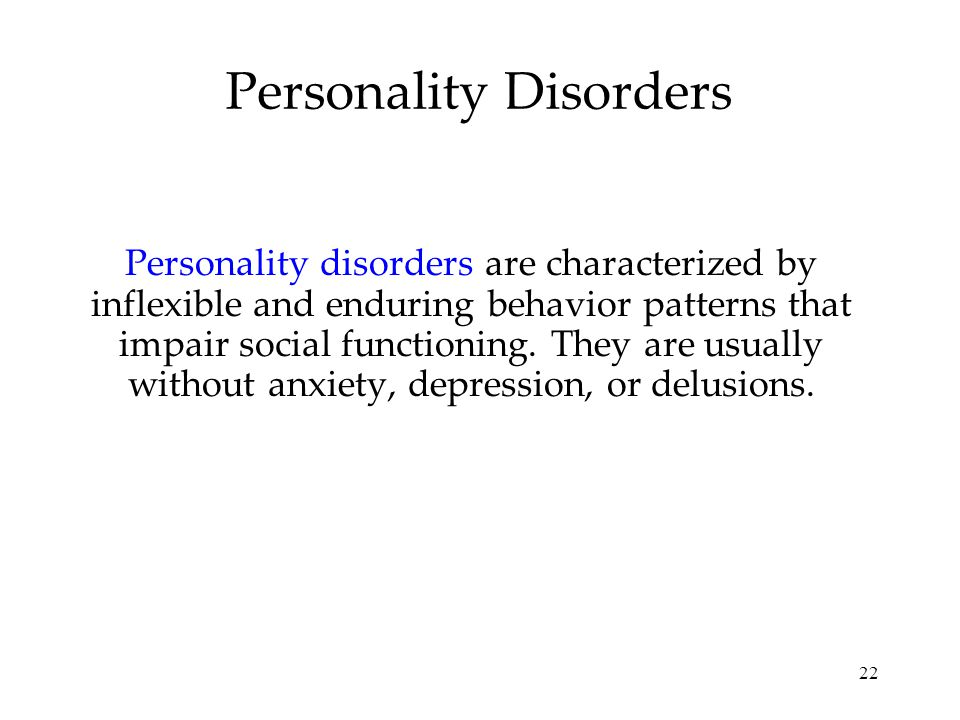 22 Personality Disorders Personality disorders are characterized by inflexible and enduring behavior patterns that impair social functioning.