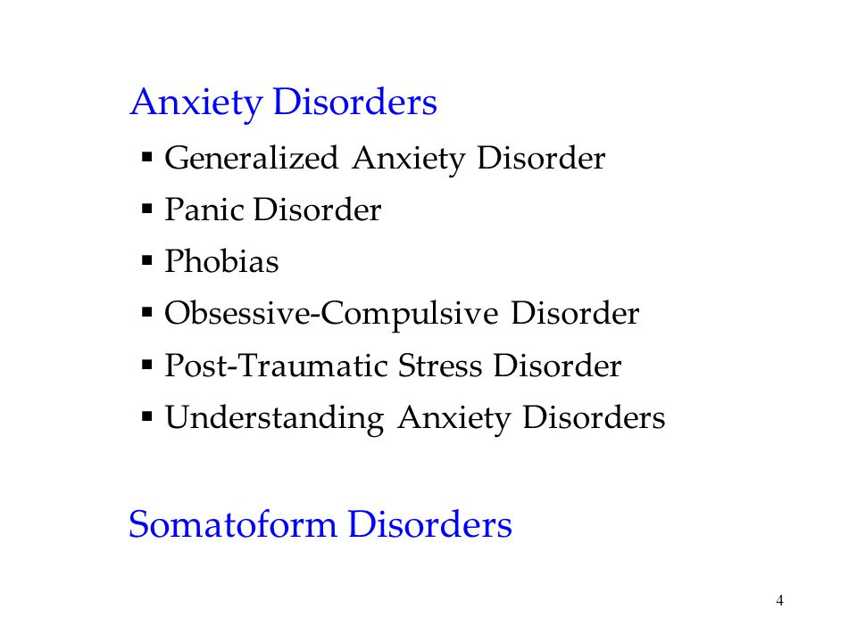 4 Anxiety Disorders  Generalized Anxiety Disorder  Panic Disorder  Phobias  Obsessive-Compulsive Disorder  Post-Traumatic Stress Disorder  Understanding Anxiety Disorders Somatoform Disorders