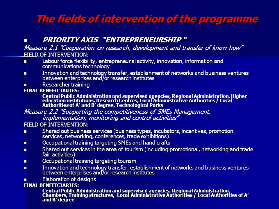 The fields of intervention of the programme PRIORITY AXIS ENTREPRENEURSHIP PRIORITY AXIS ENTREPRENEURSHIP Measure 2.1 Cooperation on research, development and transfer of know-how FIELD OF INTERVENTION: Labour force flexibility, entrepreneurial activity, innovation, information and communications technology Labour force flexibility, entrepreneurial activity, innovation, information and communications technology Innovation and technology transfer, establishment of networks and business ventures between enterprises and/or research institutes Innovation and technology transfer, establishment of networks and business ventures between enterprises and/or research institutes Researcher training Researcher training FINAL BENEFICIARIES: Central Public Administration and supervised agencies, Regional Administration, Higher education institutions, Research Centres, Local Administrative Authorities / Local Authorities of A' and B' degree, Technological Parks Central Public Administration and supervised agencies, Regional Administration, Higher education institutions, Research Centres, Local Administrative Authorities / Local Authorities of A' and B' degree, Technological Parks Measure 2.2 Supporting the competitiveness of SMEs Management, implementation, monitoring and control activities FIELD OF INTERVENTION: Shared out business services (business types, incubators, incentives, promotion services, networking, conferences, trade exhibitions) Shared out business services (business types, incubators, incentives, promotion services, networking, conferences, trade exhibitions) Occupational training targeting SMEs and handicrafts Occupational training targeting SMEs and handicrafts Shared out services in the area of tourism (including promotional, networking and trade fair activities) Shared out services in the area of tourism (including promotional, networking and trade fair activities) Occupational training targeting tourism Occupational training targeting tourism Innovation and technology transfer, establishment of networks and business ventures between enterprises and/or research institutes Innovation and technology transfer, establishment of networks and business ventures between enterprises and/or research institutes Elaboration of designs Elaboration of designs FINAL BENEFICIARIES: Central Public Administration and supervised agencies, Regional Administration, Chambers, Training structures, Local Administrative Authorities / Local Authorities of A' and B' degree