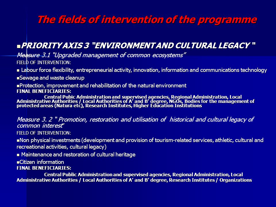 The fields of intervention of the programme PRIORITY AXIS 3 ENVIRONMENT AND CULTURAL LEGACY PRIORITY AXIS 3 ENVIRONMENT AND CULTURAL LEGACY Measure 3.1 Upgraded management of common ecosystems FIELD OF INTERVENTION: Labour force flexibility, entrepreneurial activity, innovation, information and communications technology Labour force flexibility, entrepreneurial activity, innovation, information and communications technology Sewage and waste cleanup Sewage and waste cleanup Protection, improvement and rehabilitation of the natural environment Protection, improvement and rehabilitation of the natural environment FINAL BENEFICIARIES: Central Pubic Administration and supervised agencies, Regional Administration, Local Administrative Authorities / Local Authorities of A' and B' degree, NGOs, Bodies for the management of protected areas (Natura etc), Research Institutes, Higher Education Institutions Central Pubic Administration and supervised agencies, Regional Administration, Local Administrative Authorities / Local Authorities of A' and B' degree, NGOs, Bodies for the management of protected areas (Natura etc), Research Institutes, Higher Education Institutions Measure 3.
