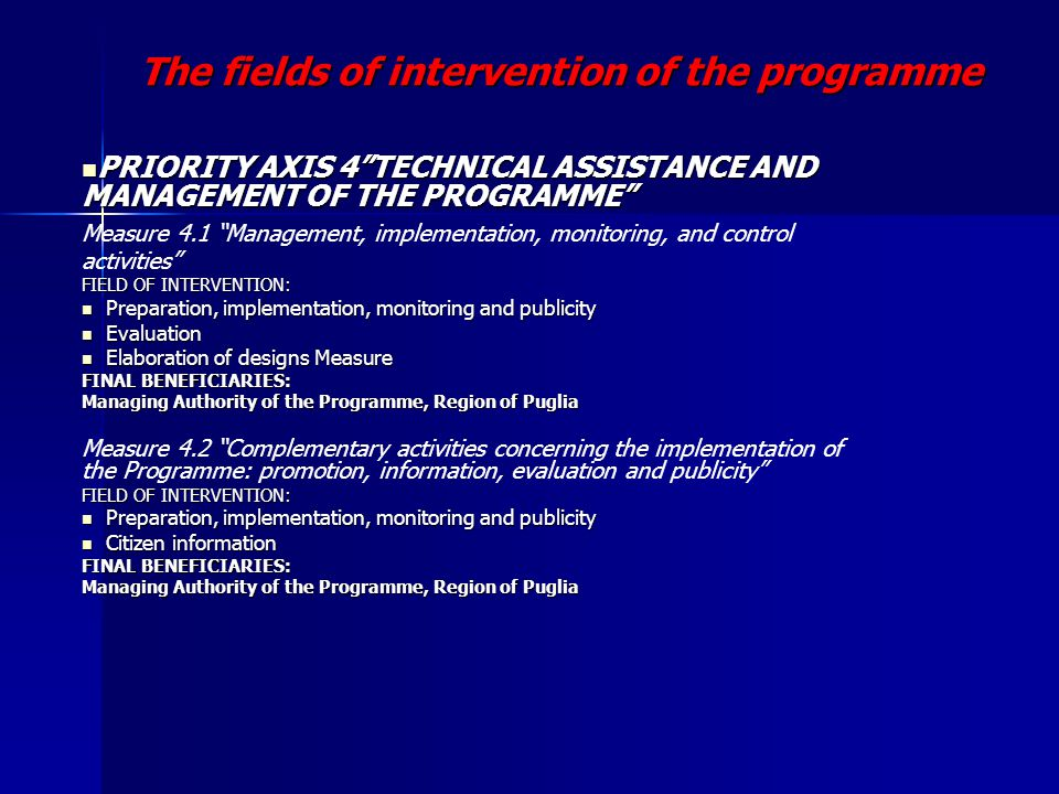 The fields of intervention of the programme PRIORITY AXIS 4 TECHNICAL ASSISTANCE AND MANAGEMENT OF THE PROGRAMME PRIORITY AXIS 4 TECHNICAL ASSISTANCE AND MANAGEMENT OF THE PROGRAMME Measure 4.1 Management, implementation, monitoring, and control activities FIELD OF INTERVENTION: Preparation, implementation, monitoring and publicity Preparation, implementation, monitoring and publicity Evaluation Evaluation Elaboration of designs Measure Elaboration of designs Measure FINAL BENEFICIARIES: Managing Authority of the Programme, Region of Puglia Managing Authority of the Programme, Region of Puglia Measure 4.2 Complementary activities concerning the implementation of the Programme: promotion, information, evaluation and publicity FIELD OF INTERVENTION: Preparation, implementation, monitoring and publicity Preparation, implementation, monitoring and publicity Citizen information Citizen information FINAL BENEFICIARIES: Managing Authority of the Programme, Region of Puglia Managing Authority of the Programme, Region of Puglia