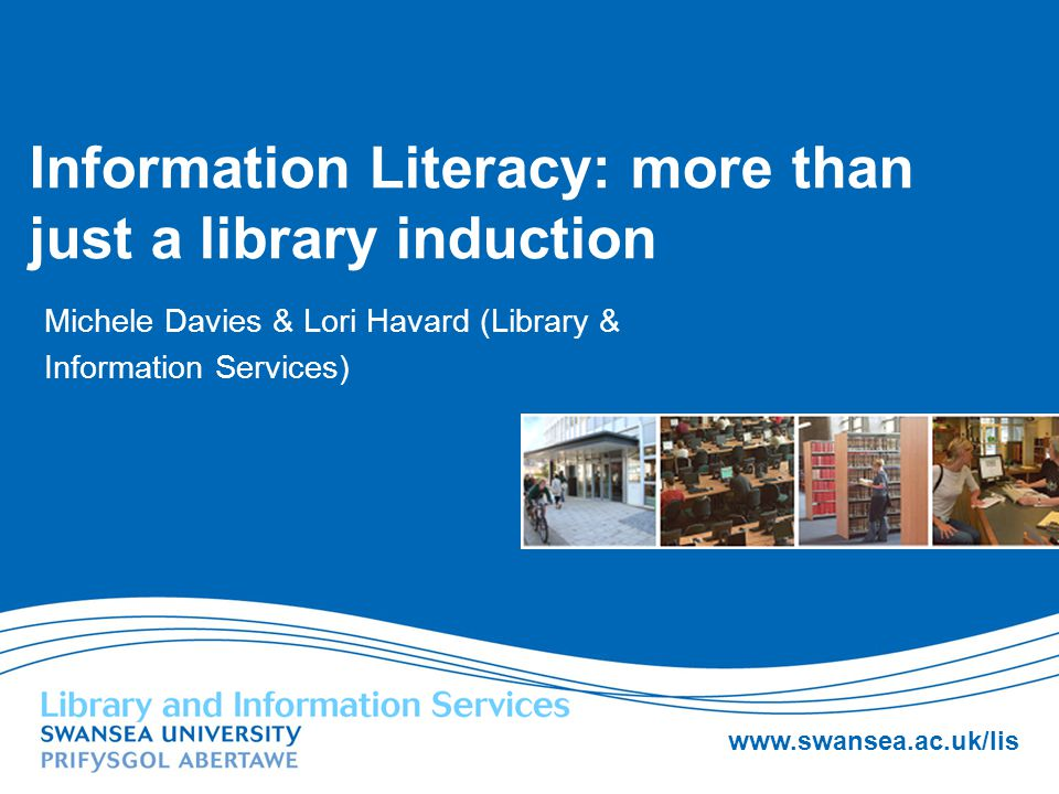 Information Literacy: more than just a library induction Michele Davies & Lori Havard (Library & Information Services)