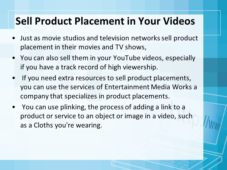 Sell Product Placement in Your Videos Just as movie studios and television networks sell product placement in their movies and TV shows, You can also sell them in your YouTube videos, especially if you have a track record of high viewership.