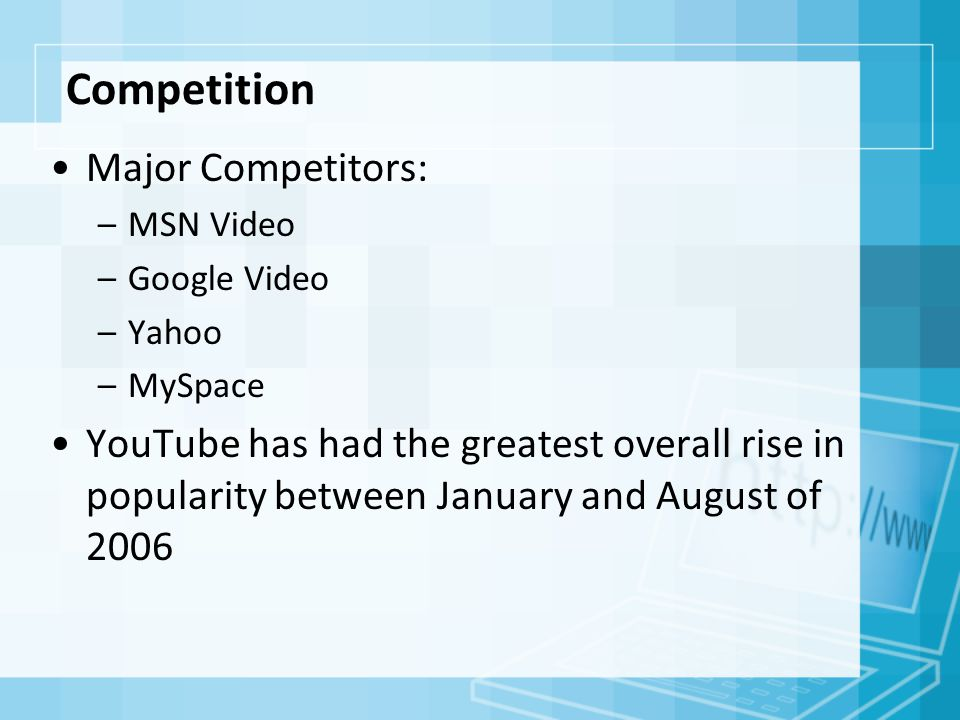 Competition Major Competitors: –MSN Video –Google Video –Yahoo –MySpace YouTube has had the greatest overall rise in popularity between January and August of 2006