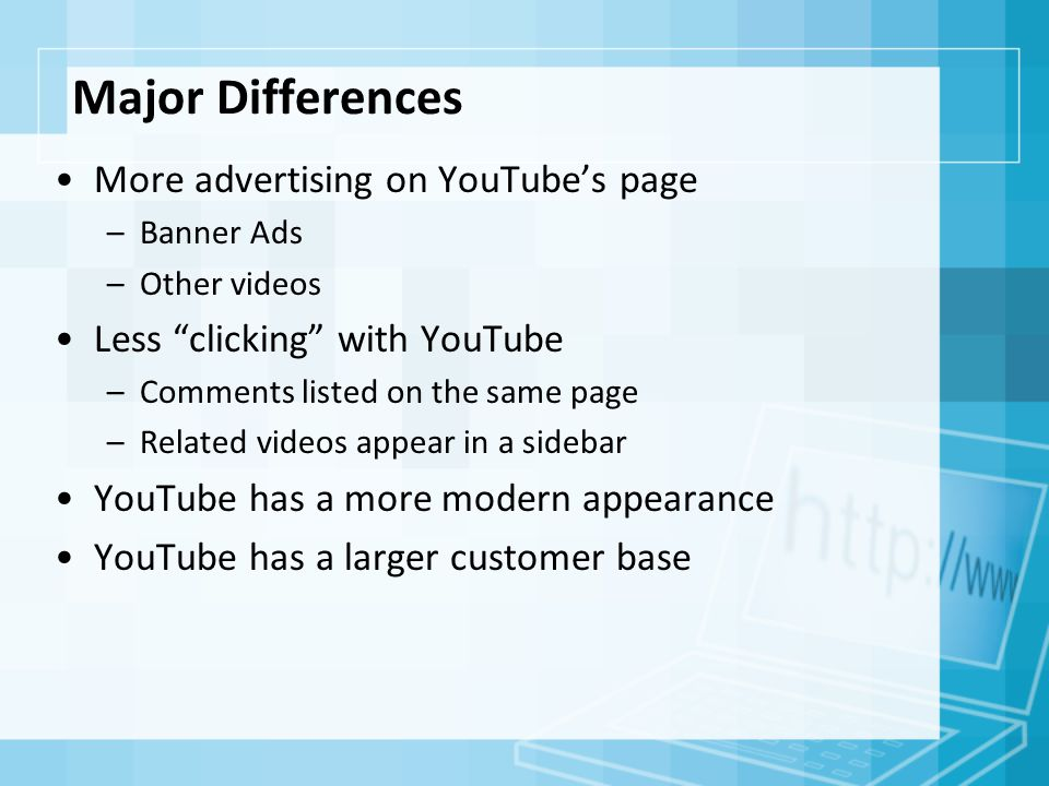 Major Differences More advertising on YouTube's page –Banner Ads –Other videos Less clicking with YouTube –Comments listed on the same page –Related videos appear in a sidebar YouTube has a more modern appearance YouTube has a larger customer base