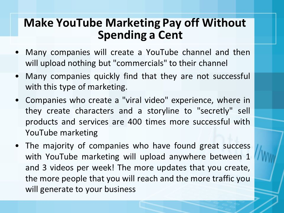 Make YouTube Marketing Pay off Without Spending a Cent Many companies will create a YouTube channel and then will upload nothing but commercials to their channel Many companies quickly find that they are not successful with this type of marketing.