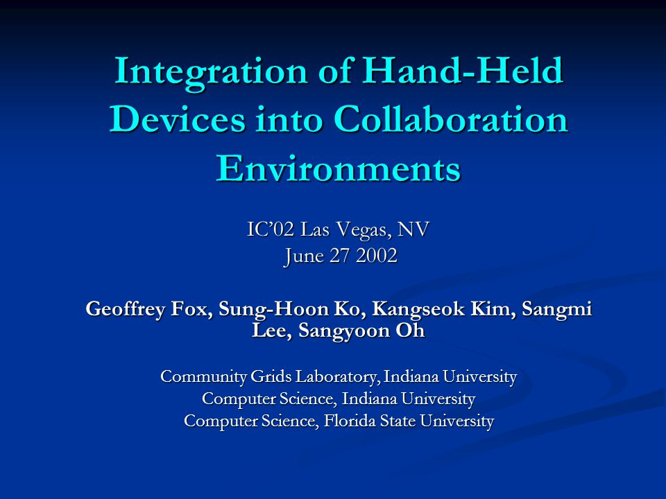 Integration of Hand-Held Devices into Collaboration Environments IC'02 Las Vegas, NV June June Geoffrey Fox, Sung-Hoon Ko, Kangseok Kim, Sangmi Lee, Sangyoon Oh Community Grids Laboratory, Indiana University Computer Science, Indiana University Computer Science, Florida State University