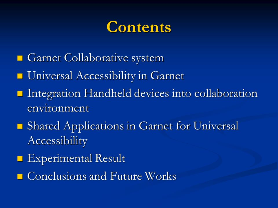Contents Garnet Collaborative system Garnet Collaborative system Universal Accessibility in Garnet Universal Accessibility in Garnet Integration Handheld devices into collaboration environment Integration Handheld devices into collaboration environment Shared Applications in Garnet for Universal Accessibility Shared Applications in Garnet for Universal Accessibility Experimental Result Experimental Result Conclusions and Future Works Conclusions and Future Works